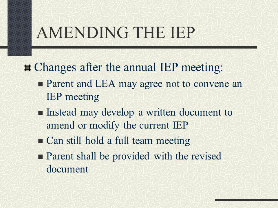 AMENDING THE IEP Changes after the annual IEP meeting: