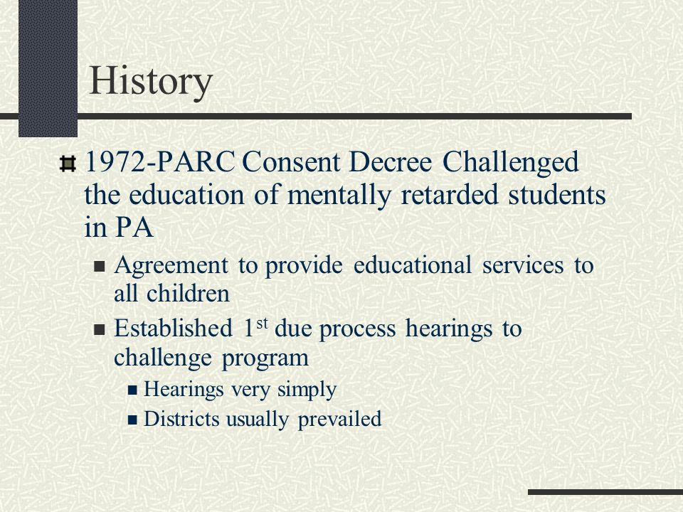History 1972-PARC Consent Decree Challenged the education of mentally retarded students in PA.