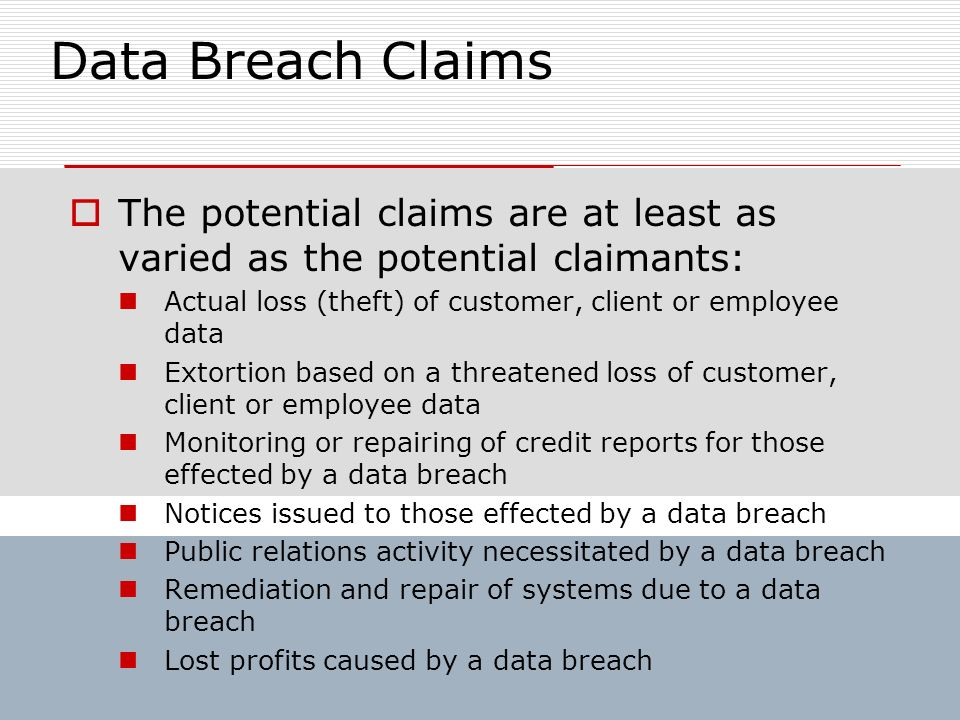 Data Breach Claims The potential claims are at least as varied as the potential claimants: Actual loss (theft) of customer, client or employee data.