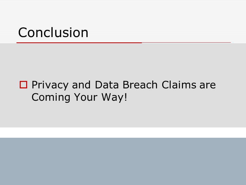 Conclusion Privacy and Data Breach Claims are Coming Your Way!