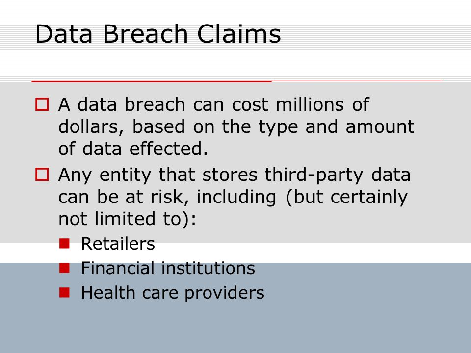 Data Breach Claims A data breach can cost millions of dollars, based on the type and amount of data effected.