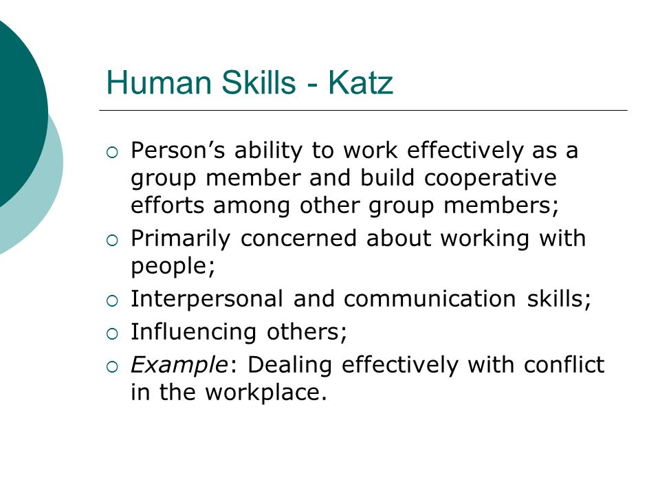Human Skills - Katz Person's ability to work effectively as a group member and build cooperative efforts among other group members;