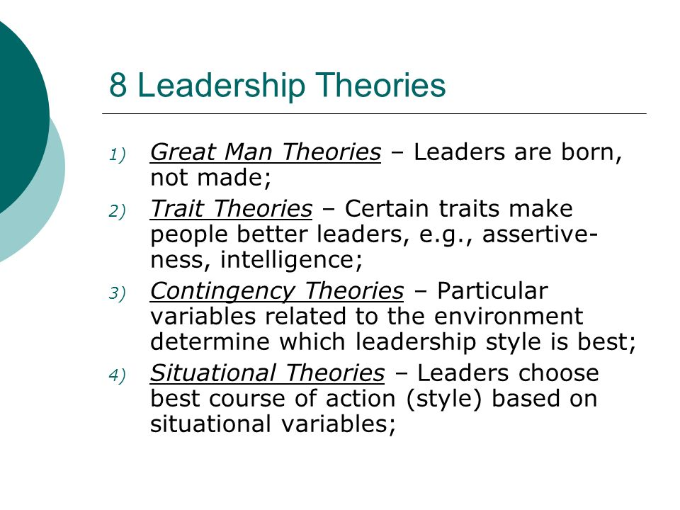 8 Leadership Theories Great Man Theories – Leaders are born, not made;