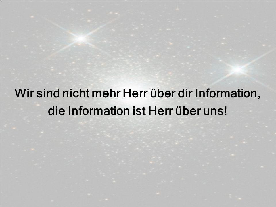 Wir sind nicht mehr Herr über dir Information,