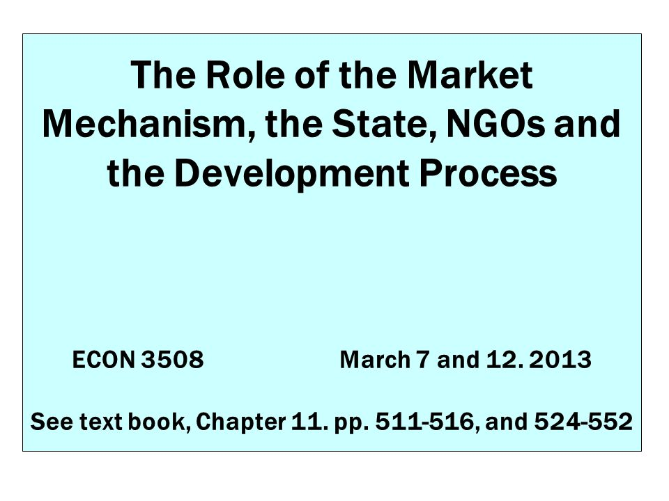 The Role of the Market Mechanism, the State, NGOs and the Development Process ECON 3508 March 7 and 12.