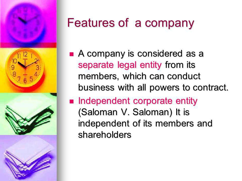 Features of a company A company is considered as a separate legal entity from its members, which can conduct business with all powers to contract.