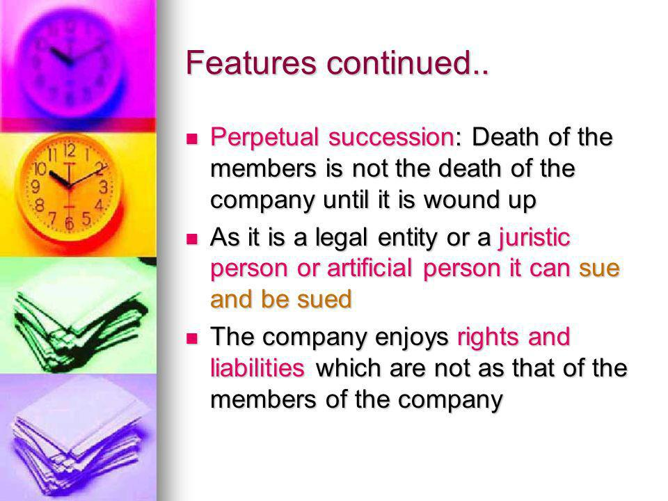 Features continued.. Perpetual succession: Death of the members is not the death of the company until it is wound up.