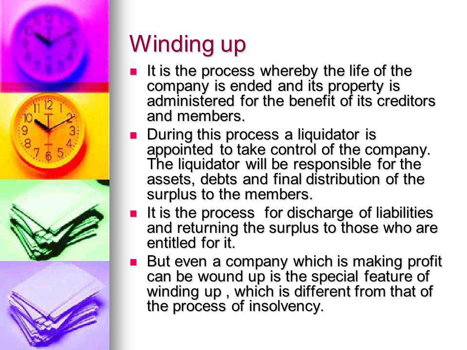 Winding up It is the process whereby the life of the company is ended and its property is administered for the benefit of its creditors and members.