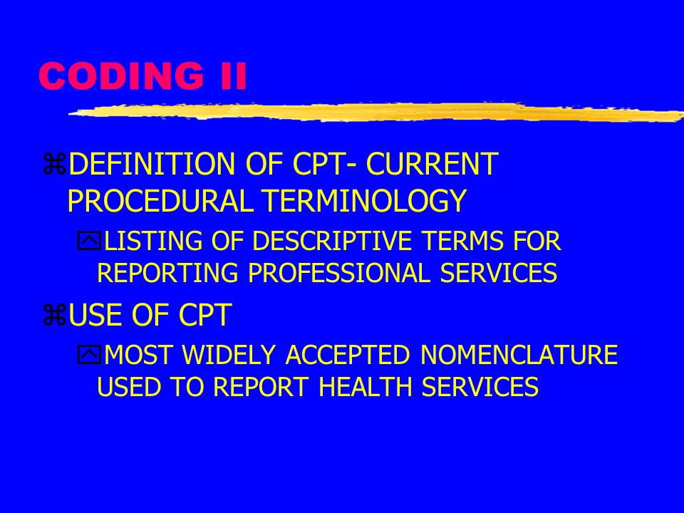 CODING II DEFINITION OF CPT- CURRENT PROCEDURAL TERMINOLOGY USE OF CPT