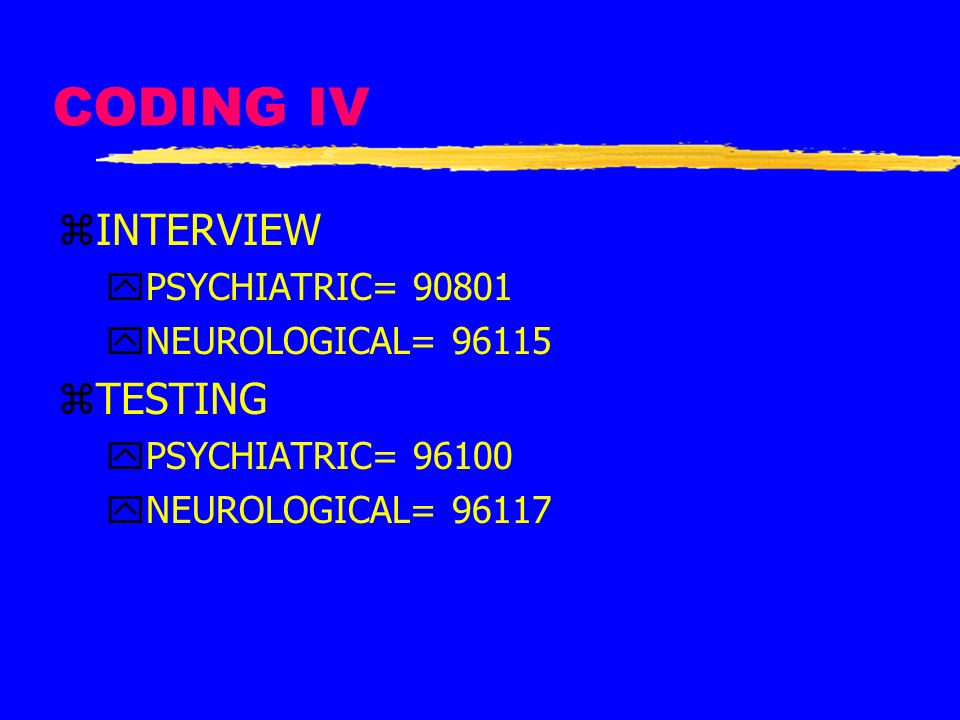 CODING IV INTERVIEW TESTING PSYCHIATRIC= 90801 NEUROLOGICAL= 96115
