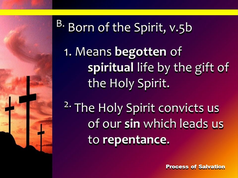 B. Born of the Spirit, v.5b 1. Means begotten of spiritual life by the gift of the Holy Spirit.