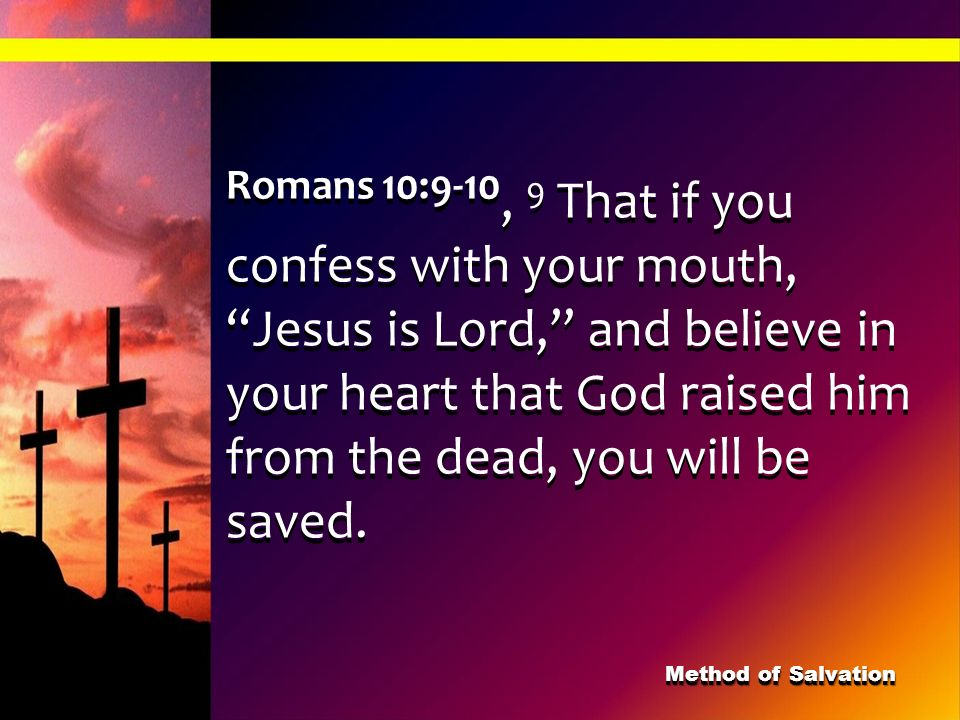 Romans 10:9-10, 9 That if you confess with your mouth, Jesus is Lord, and believe in your heart that God raised him from the dead, you will be saved.