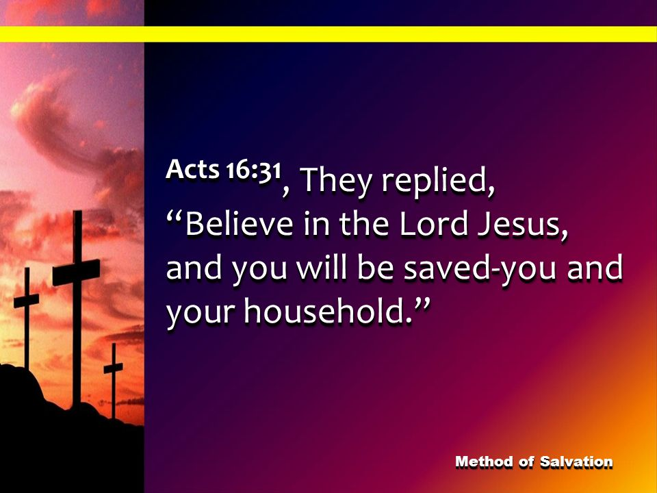 Acts 16:31, They replied, Believe in the Lord Jesus, and you will be saved-you and your household.
