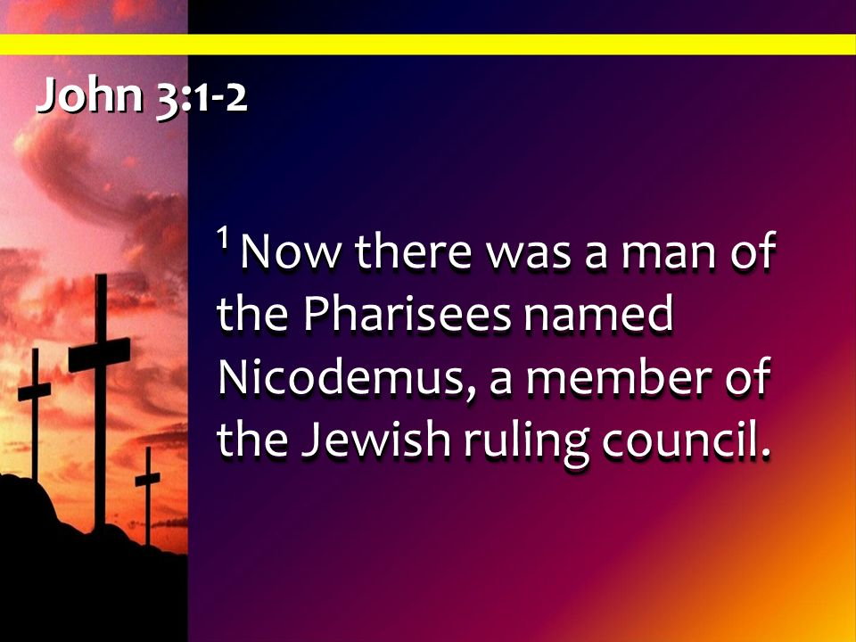 John 3:1-2 1 Now there was a man of the Pharisees named Nicodemus, a member of the Jewish ruling council.