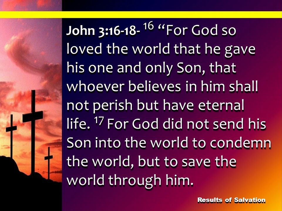 John 3:16-18- 16 For God so loved the world that he gave his one and only Son, that whoever believes in him shall not perish but have eternal life. 17 For God did not send his Son into the world to condemn the world, but to save the world through him.
