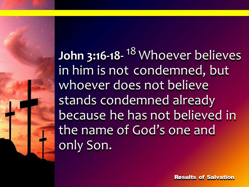 John 3:16-18- 18 Whoever believes in him is not
