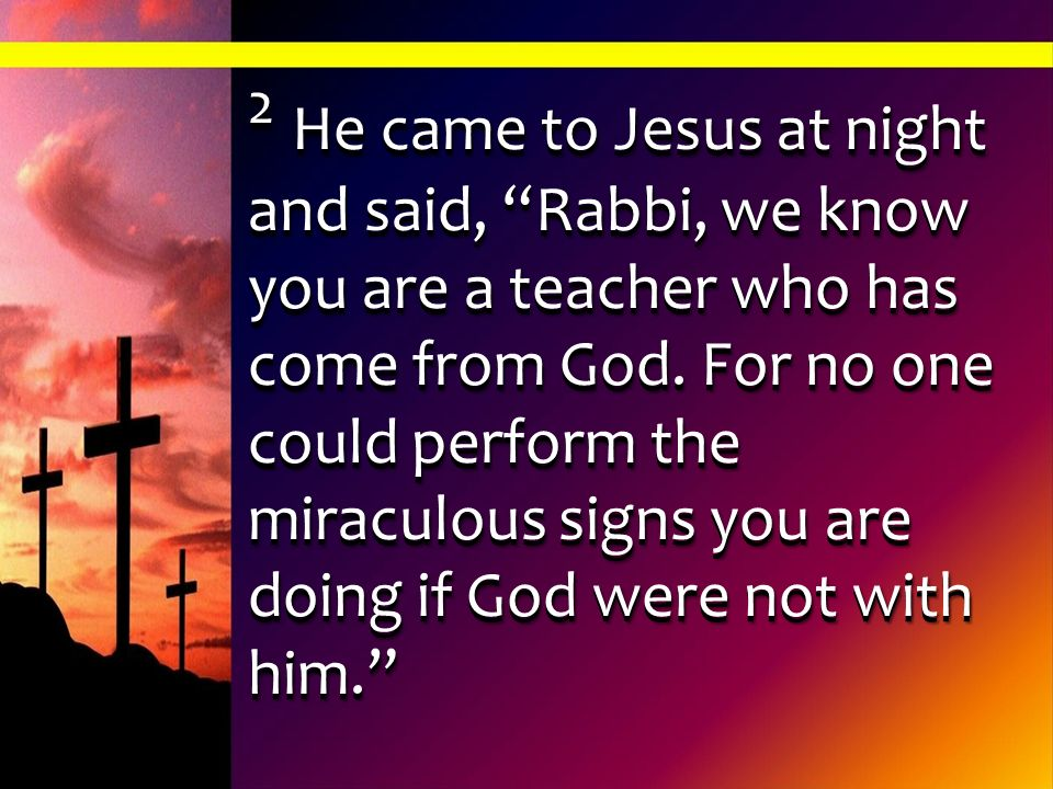 2 He came to Jesus at night and said, Rabbi, we know you are a teacher who has come from God.