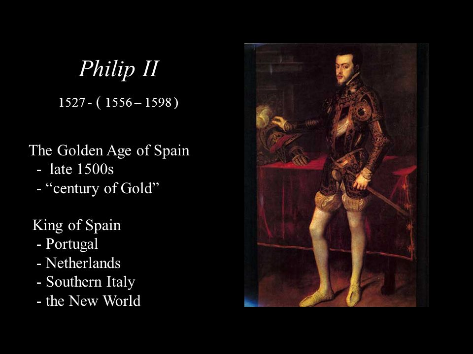 Philip II The Golden Age of Spain - late 1500s - century of Gold