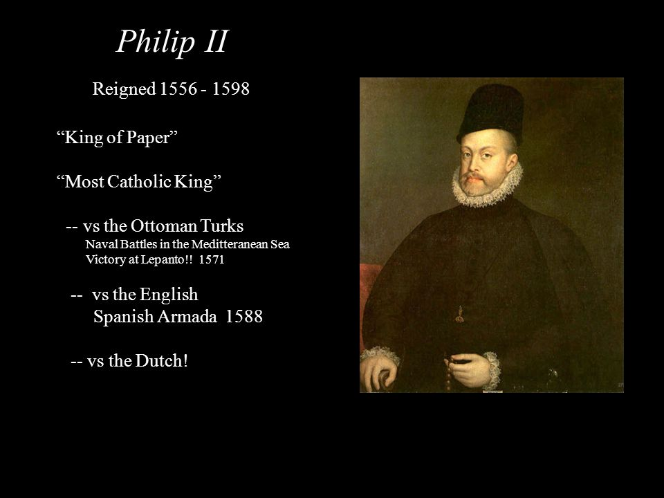 Philip II Reigned 1556 - 1598 King of Paper Most Catholic King