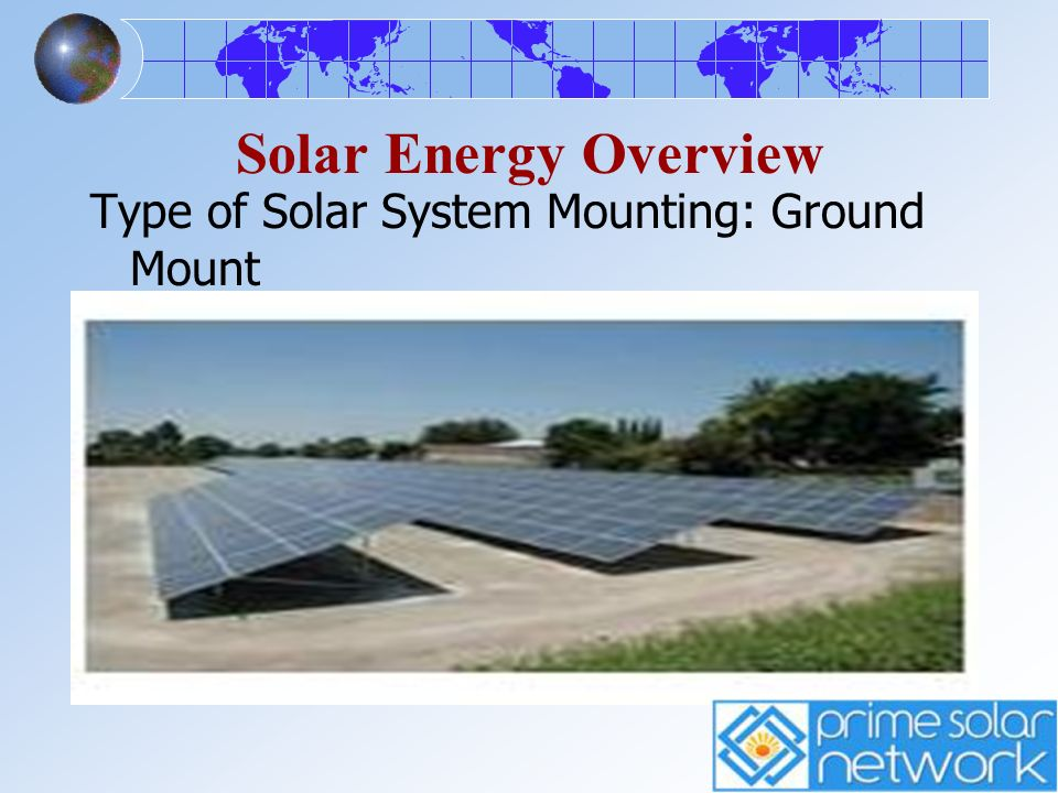 Solar Energy Overview Type of Solar System Mounting: Ground Mount