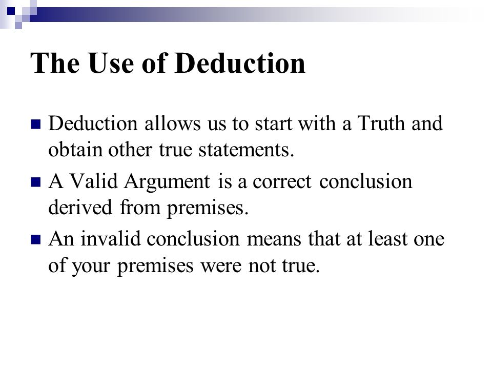 The Use of Deduction Deduction allows us to start with a Truth and obtain other true statements.