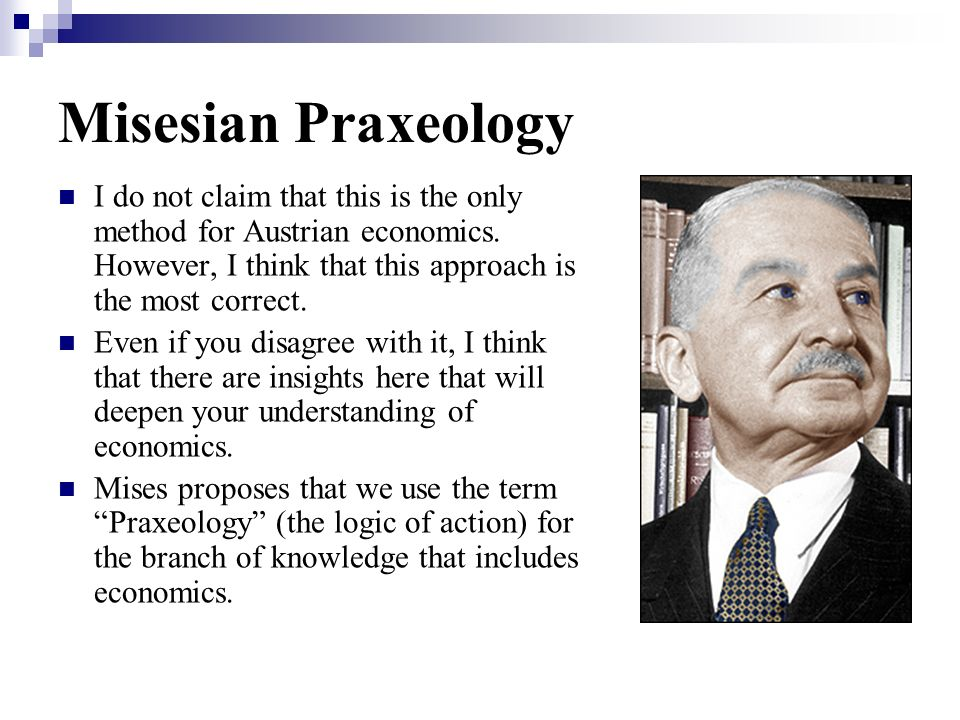 Misesian Praxeology I do not claim that this is the only method for Austrian economics. However, I think that this approach is the most correct.