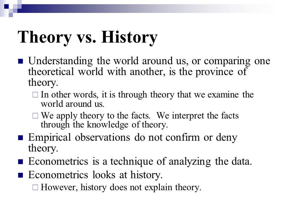 Theory vs. History Understanding the world around us, or comparing one theoretical world with another, is the province of theory.