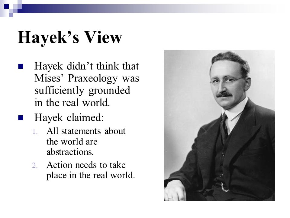 Hayek's View Hayek didn't think that Mises' Praxeology was sufficiently grounded in the real world.