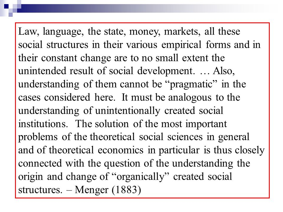 Law, language, the state, money, markets, all these social structures in their various empirical forms and in their constant change are to no small extent the unintended result of social development.