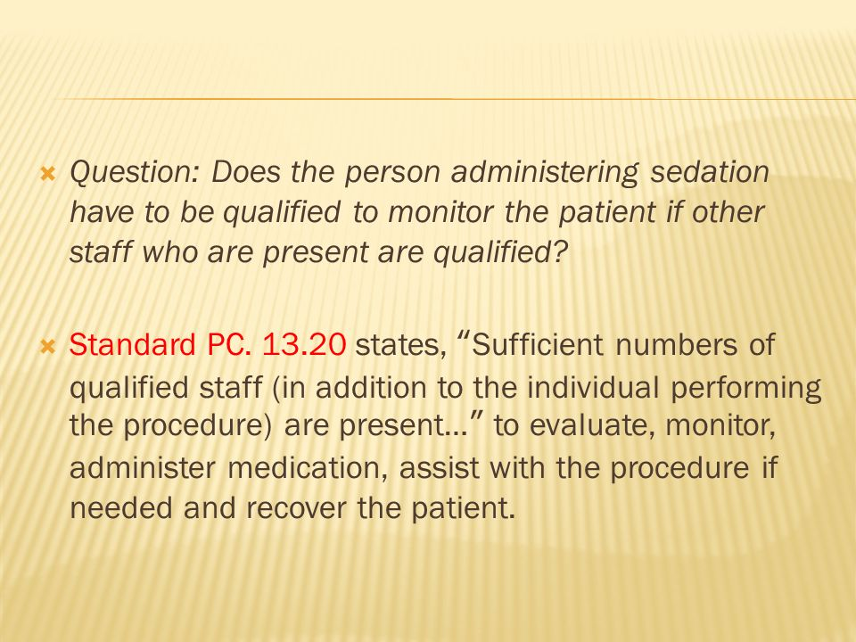 Question: Does the person administering sedation have to be qualified to monitor the patient if other staff who are present are qualified