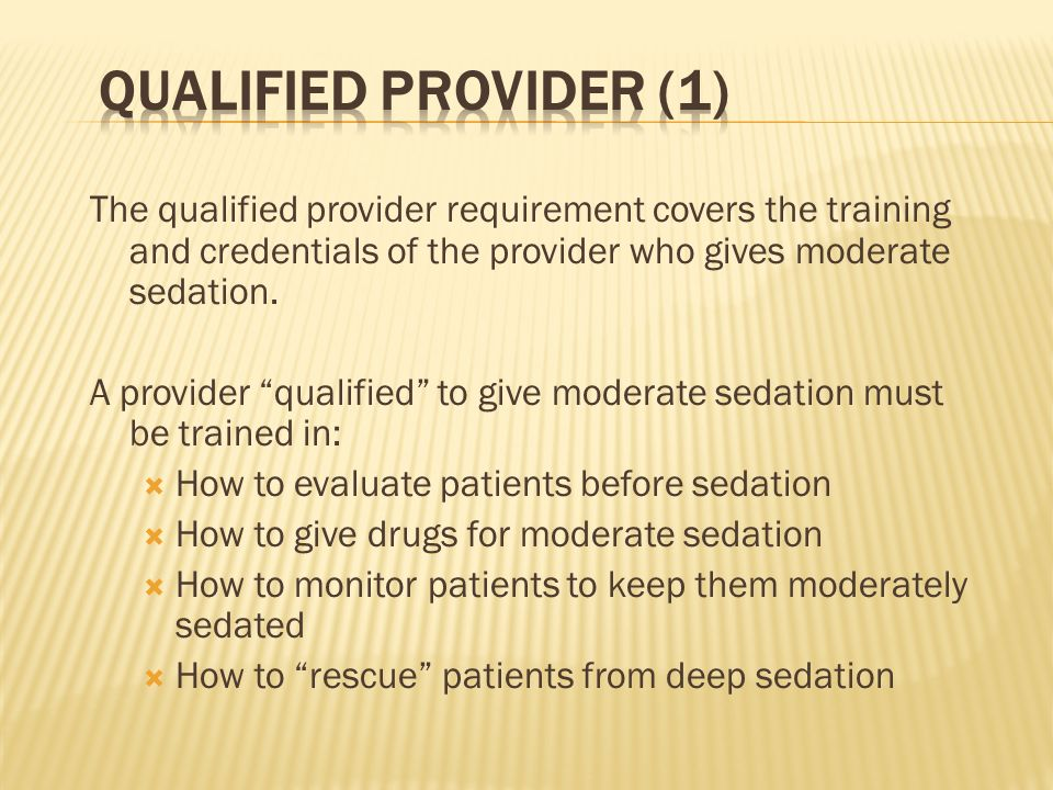 Qualified Provider (1) The qualified provider requirement covers the training and credentials of the provider who gives moderate sedation.