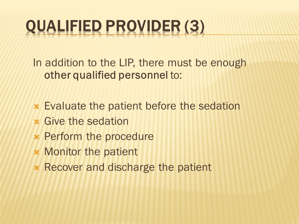 Qualified Provider (3) In addition to the LIP, there must be enough other qualified personnel to: Evaluate the patient before the sedation.