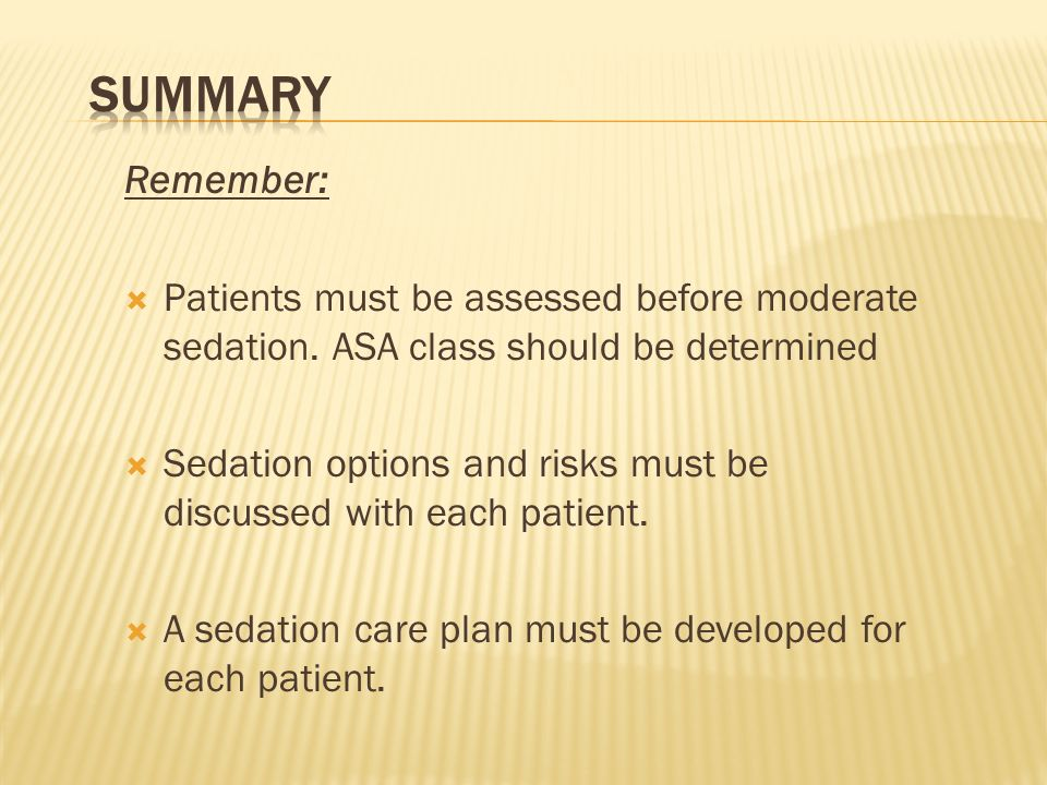 Summary Remember: Patients must be assessed before moderate sedation. ASA class should be determined.