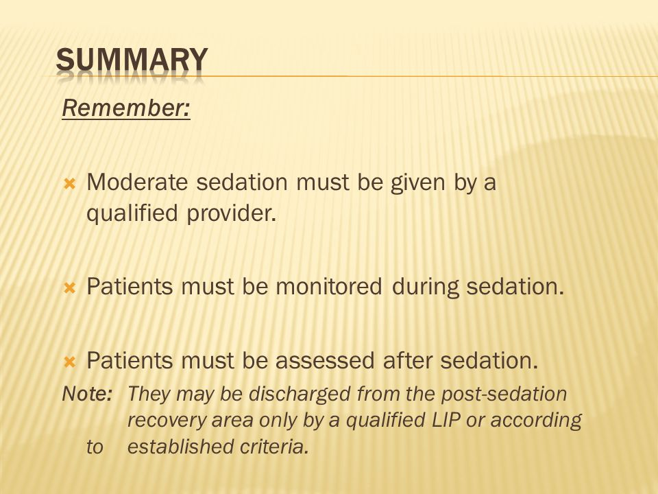 Summary Remember: Moderate sedation must be given by a qualified provider. Patients must be monitored during sedation.