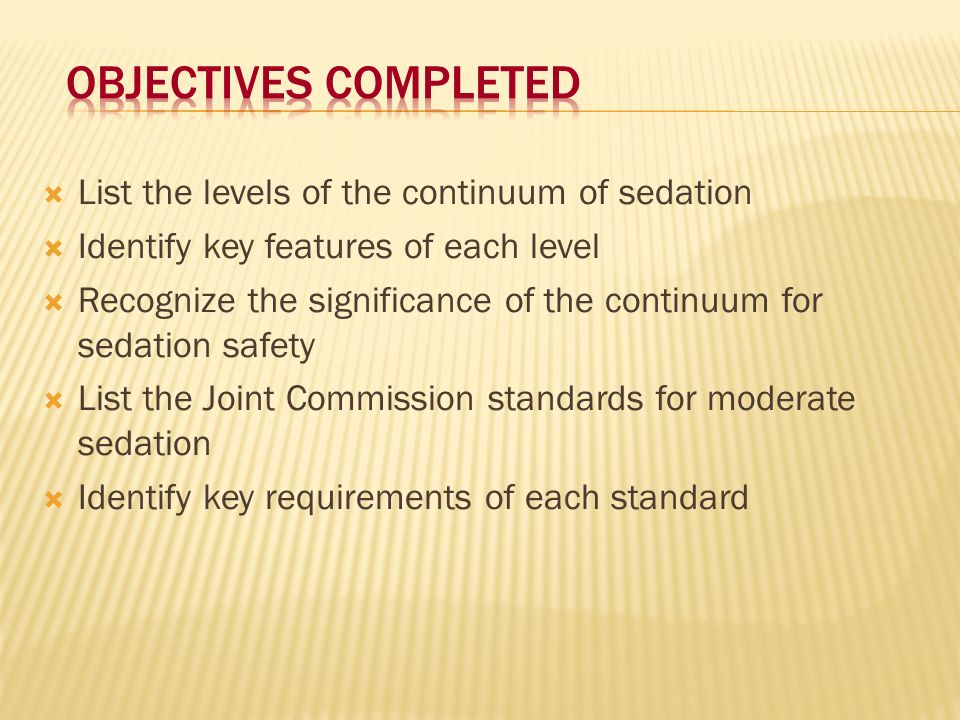 Objectives completed List the levels of the continuum of sedation