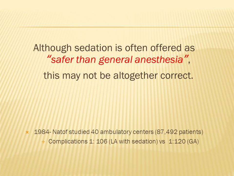 Although sedation is often offered as safer than general anesthesia ,