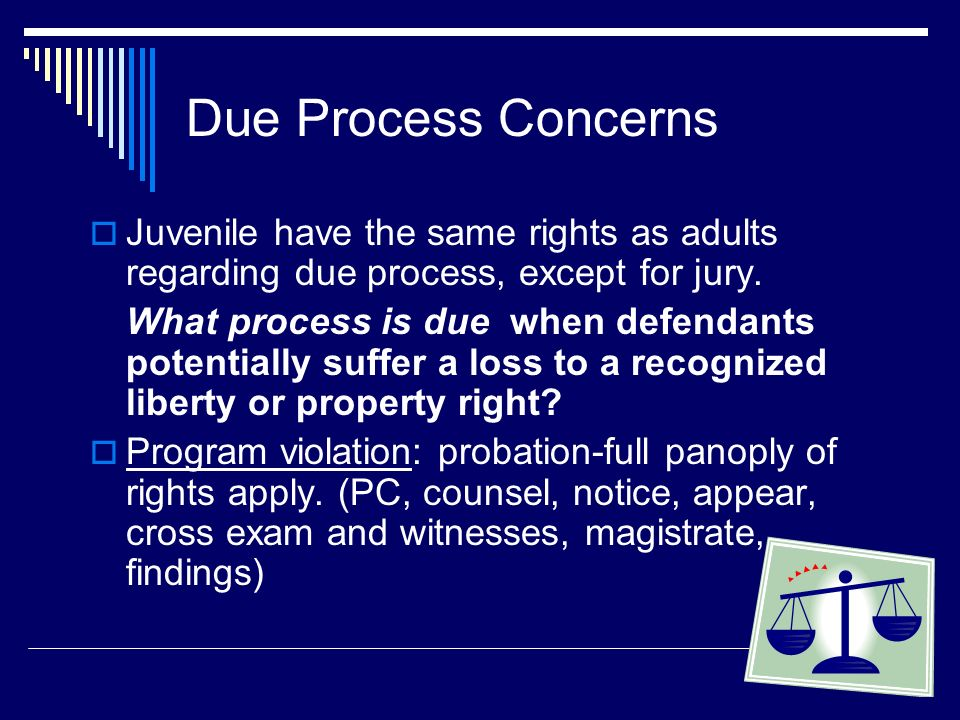 Due Process Concerns Juvenile have the same rights as adults regarding due process, except for jury.