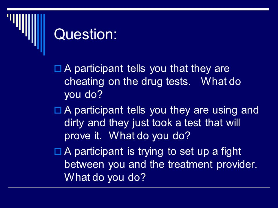 Question: A participant tells you that they are cheating on the drug tests. What do you do