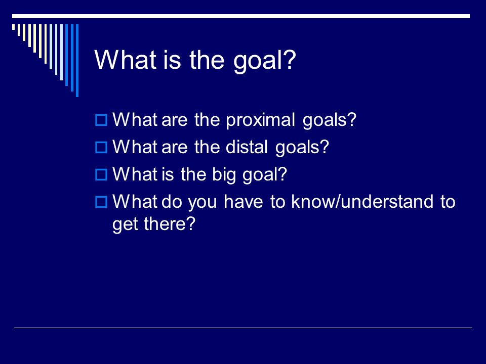 What is the goal What are the proximal goals