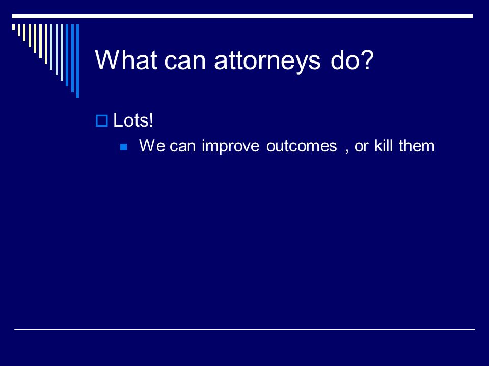 What can attorneys do Lots! We can improve outcomes , or kill them