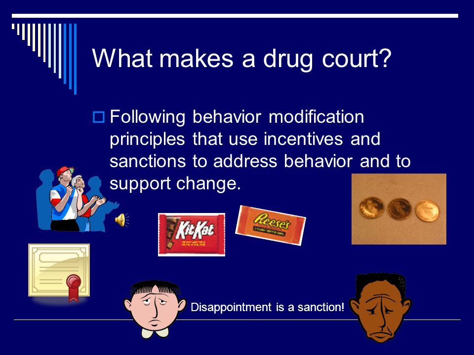 What makes a drug court Following behavior modification principles that use incentives and sanctions to address behavior and to support change.