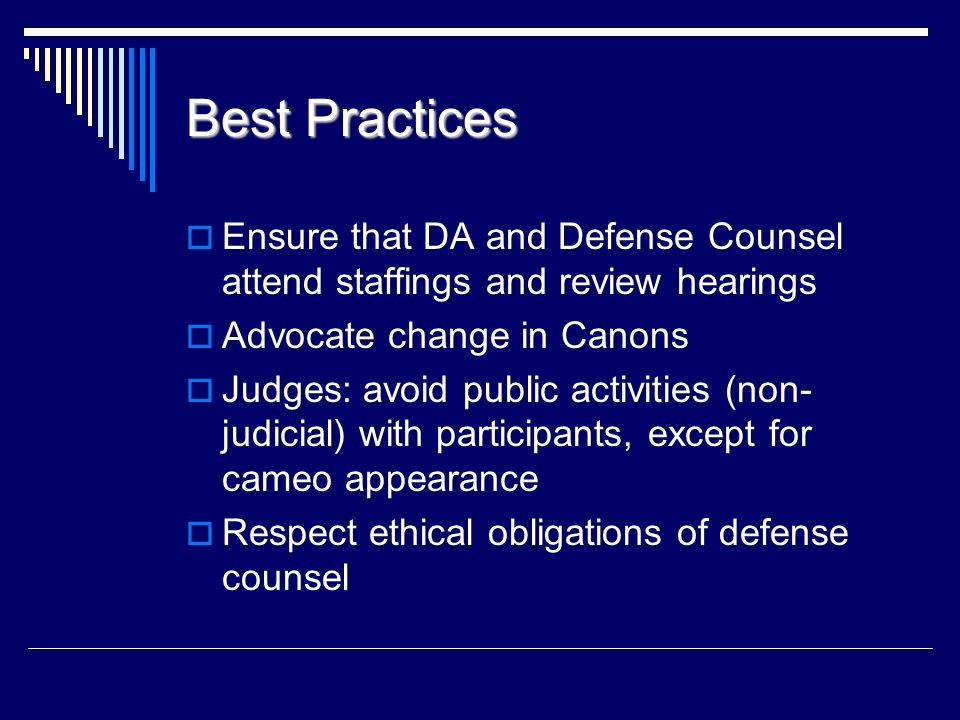Best Practices Ensure that DA and Defense Counsel attend staffings and review hearings. Advocate change in Canons.