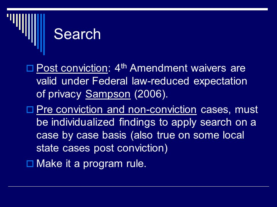 Search Post conviction: 4th Amendment waivers are valid under Federal law-reduced expectation of privacy Sampson (2006).