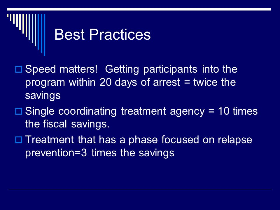 Best Practices Speed matters! Getting participants into the program within 20 days of arrest = twice the savings.