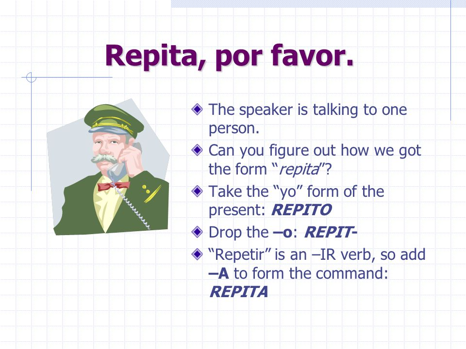 Repita, por favor. The speaker is talking to one person.