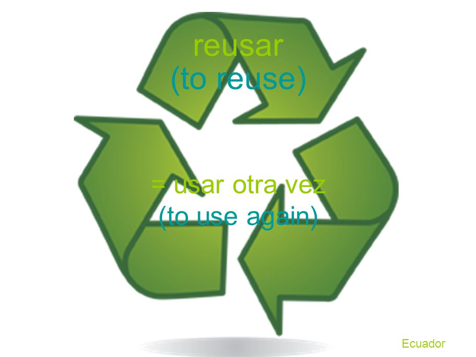 reusar (to reuse) = usar otra vez (to use again) Ecuador