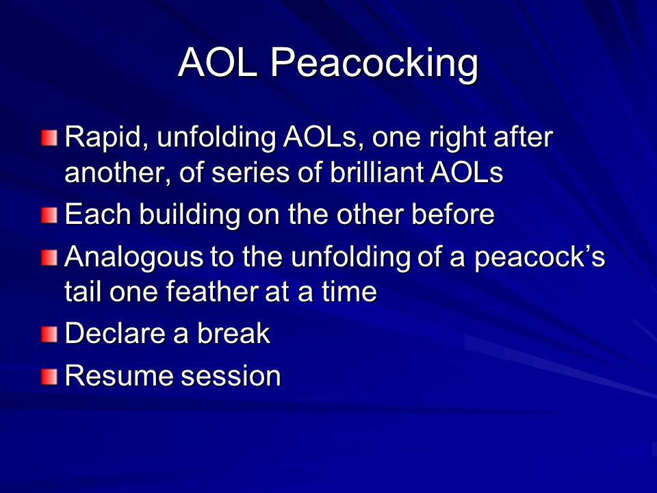 AOL Peacocking Rapid, unfolding AOLs, one right after another, of series of brilliant AOLs. Each building on the other before.