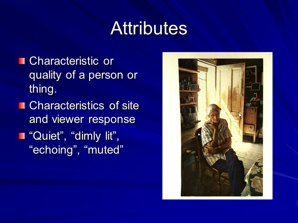 Attributes Characteristic or quality of a person or thing.