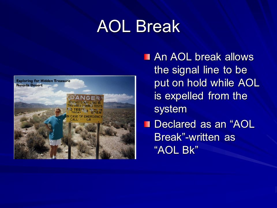 AOL Break An AOL break allows the signal line to be put on hold while AOL is expelled from the system.