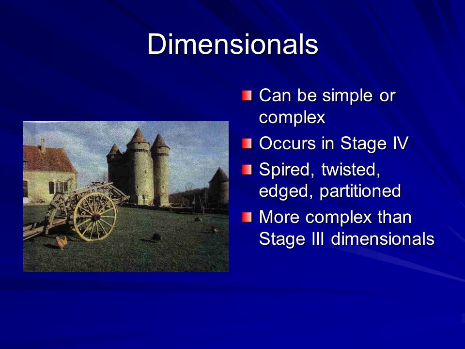 Dimensionals Can be simple or complex Occurs in Stage IV
